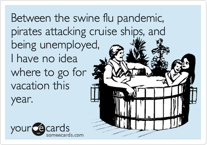 Between the swine flu pandemic,  pirates attacking cruise ships, and being unemployed,I have no idea where to go for vacation thisyear.