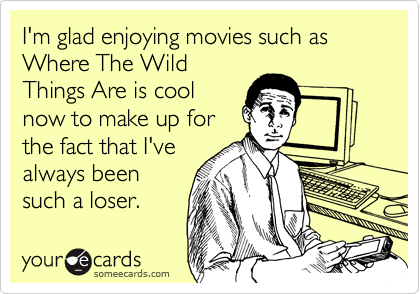 I'm glad enjoying movies such as Where The Wild Things Are is cool now to make up for the fact that I've always been such a loser.