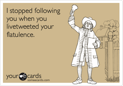 I stopped following you when you livetweeted your flatulence.