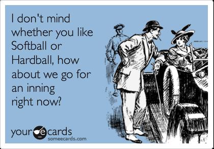 I don't mindwhether you likeSoftball orHardball, howabout we go foran inningright now?