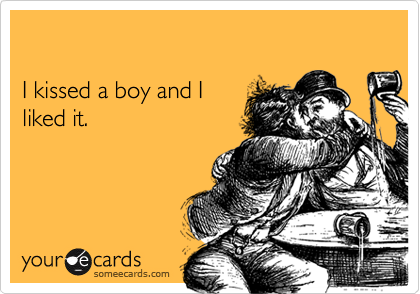 I kissed a boy and I liked it.