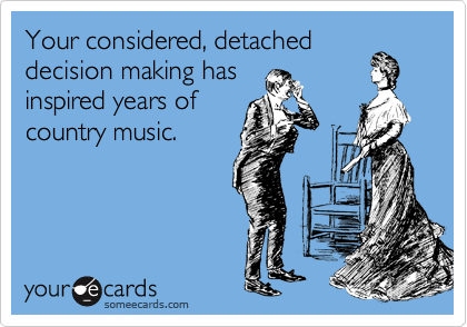 Your considered, detached decision making has inspired years of country music.