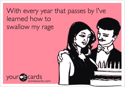 With every year that passes by I've learned how to swallow my rage
