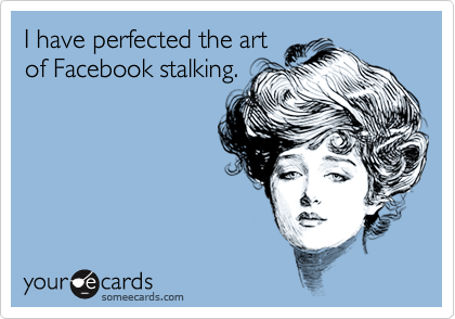 I have perfected the artof Facebook stalking.