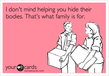 I Dont Mind Helping You Hide Their Bodies Thats What Family Is