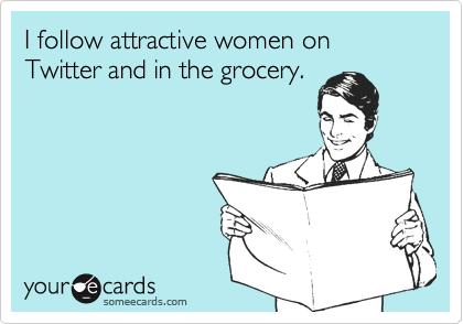I follow attractive women on Twitter and in the grocery.