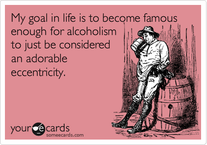 My goal in life is to become famous enough for alcoholism