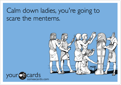 Calm down ladies, you're going to scare the menterns.