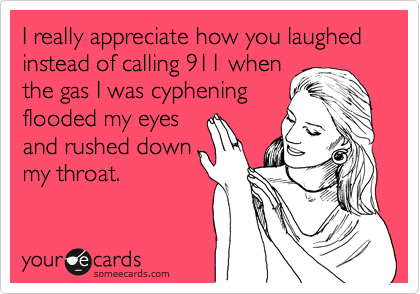 I really appreciate how you laughed instead of calling 911 whenthe gas I was cypheningflooded my eyesand rushed downmy throat.