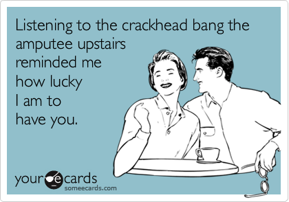 Listening to the crackhead bang the amputee upstairsreminded me how luckyI am to have you.