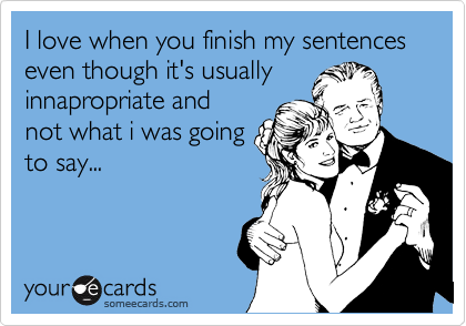 I love when you finish my sentences even though it's usually innapropriate and not what i was going to say...