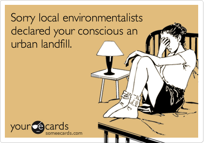 Sorry local environmentalists declared your conscious an urban landfill.