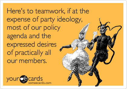 Here's to teamwork, if at the expense of party ideology, most of our policy agenda and the expressed desires  of practically all our members.