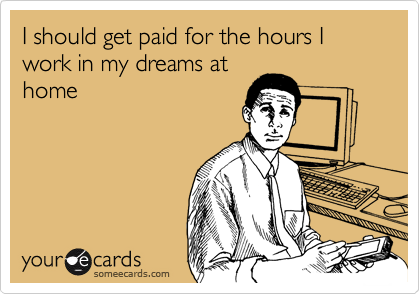 I should get paid for the hours I work in my dreams at home