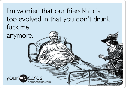 I'm worried that our friendship is too evolved in that you don't drunk fuck meanymore.