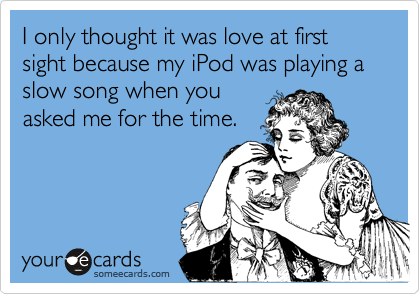 I only thought it was love at first sight because my iPod was playing a slow song when you asked me for the time.