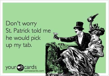 Don't worrySt. Patrick told mehe would pick up my tab.