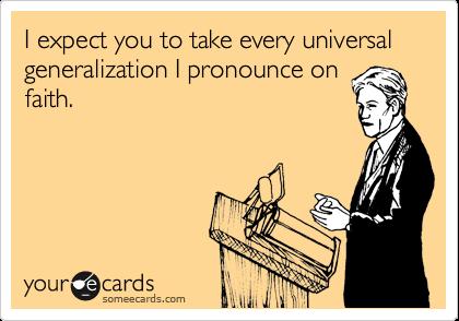 I expect you to take every universal generalization I pronounce on faith.
