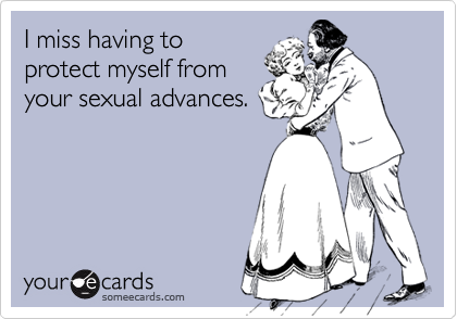 I miss having toprotect myself fromyour sexual advances.