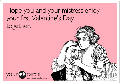 Hope you and your mistress enjoy your first Valentine's Day together.