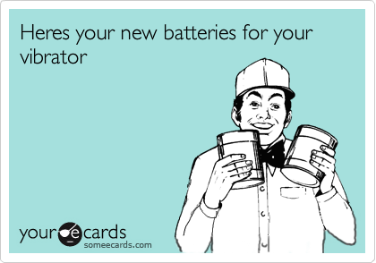 Heres your new batteries for your vibrator
