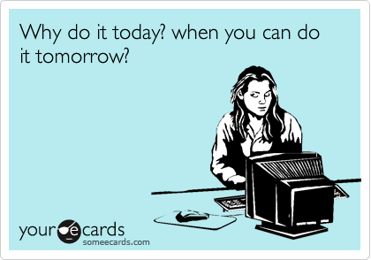 Why do it today? when you can do it tomorrow?