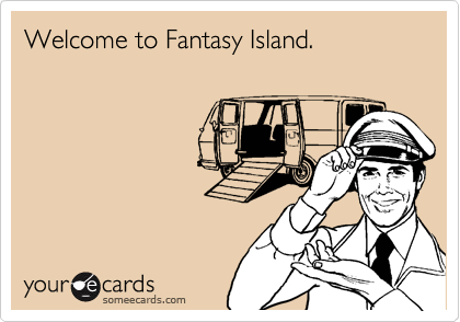 Welcome to Fantasy Island.