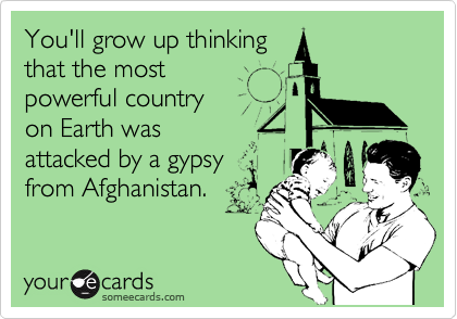 You'll grow up thinking that the most powerful country on Earth was attacked by a gypsy from Afghanistan.