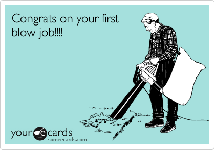Congrats on your first blow job!!!!