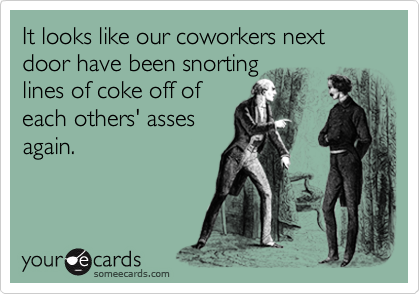 It looks like our coworkers next door have been snorting