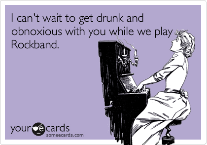 I can't wait to get drunk and obnoxious with you while we playRockband.
