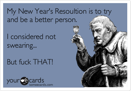 My New Year's Resoultion is to try and be a better person.  I considered not swearing...   But fuck THAT!