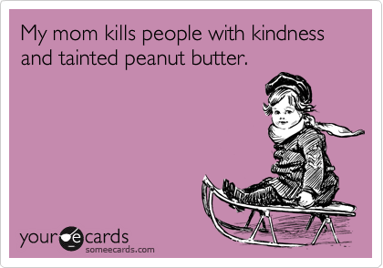 My mom kills people with kindness and tainted peanut butter.