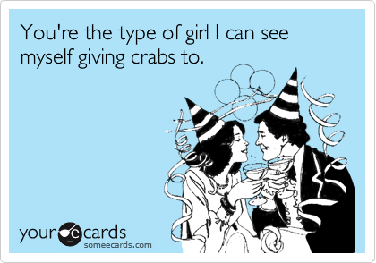 You're the type of girl I can see myself giving crabs to.