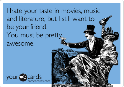 I hate your taste in movies, music and literature, but I still want to be your friend.  You must be pretty awesome.