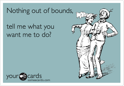 Nothing out of bounds,  tell me what you  want me to do?