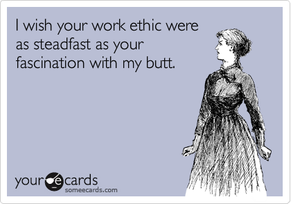 I wish your work ethic were as steadfast as your fascination with my butt.