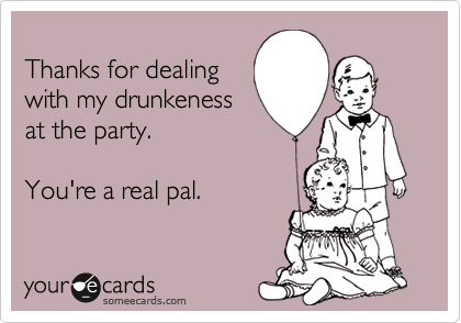 Thanks for dealingwith my drunkenessat the party. You're a real pal.
