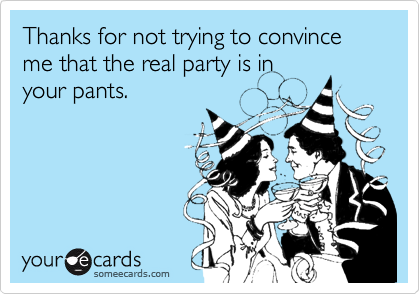 Thanks for not trying to convince me that the real party is in
