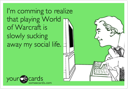 I'm comming to realizethat playing Worldof Warcraft is slowly sucking away my social life.