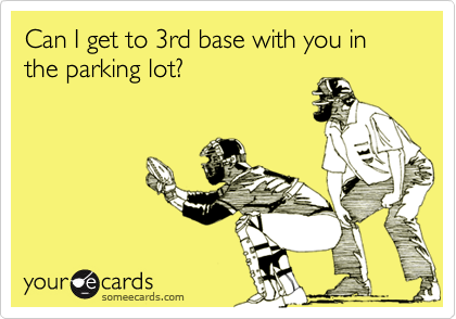 Can I get to 3rd base with you in the parking lot?