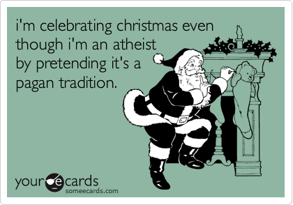 i'm celebrating christmas even though i'm an atheist  by pretending it's a pagan tradition.