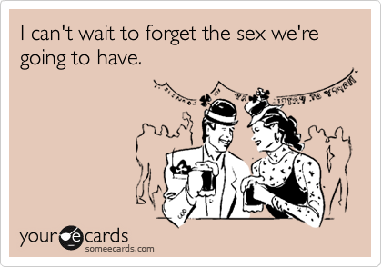 I can't wait to forget the sex we're going to have.