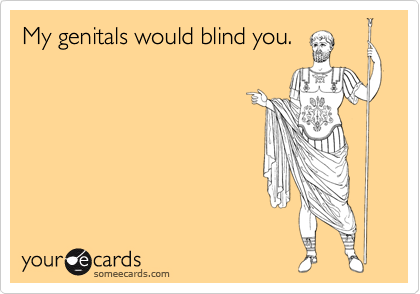 My genitals would blind you.