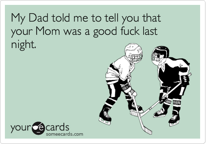 My Dad told me to tell you that your Mom was a good fuck last night.