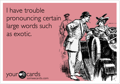 I have troublepronouncing certainlarge words suchas exotic.