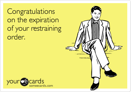 Congratulationson the expirationof your restrainingorder.