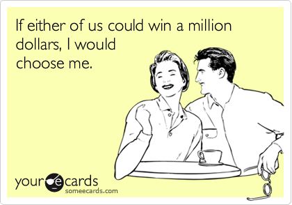 If either of us could win a million dollars, I would
