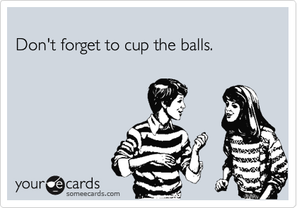Don't forget to cup the balls.