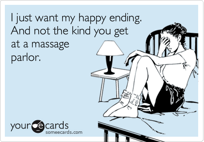 I just want my happy ending. And not the kind you getat a massageparlor.